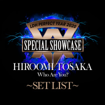 "LDH PERFECT YEAR 2020 SPECIAL SHOWCASE HIROOMI TOSAKA ""Who Are You?"" SET LIST"
